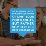 The rush to be 'social' shouldn't compromise or limit your profitability, but rather help make you more successful!